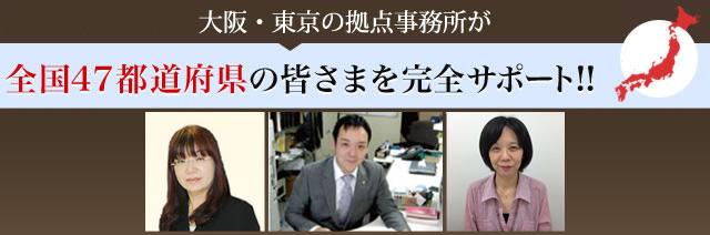 大阪・東京の拠点事務所が全国47都道府県の皆さまを完全サポート!!